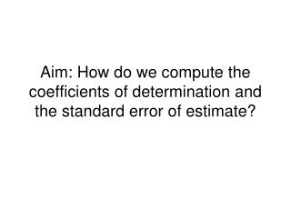 Aim: How do we compute the coefficients of determination and the standard error of estimate?
