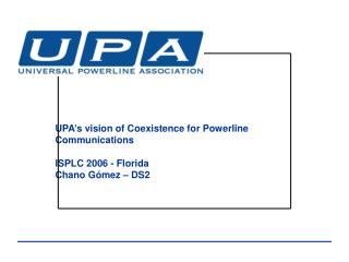 UPA's vision of Coexistence for Powerline Communications ISPLC 2006 - Florida Chano Gómez – DS2