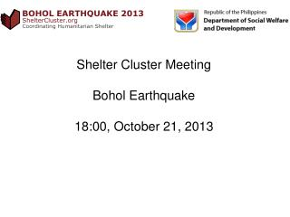 Shelter Cluster Meeting  Bohol Earthquake 18:00,  October  21,  2013