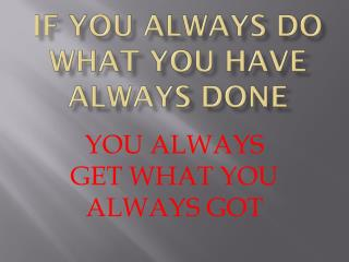 IF YOU ALWAYS DO WHAT YOU HAVE ALWAYS DONE