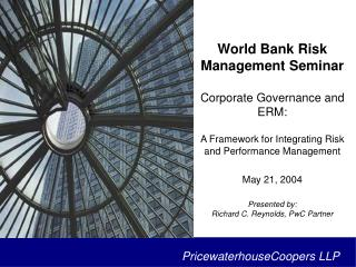 World Bank Risk Management Seminar  Corporate Governance and ERM:  A Framework for Integrating Risk and Performance Mana