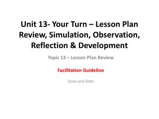 Unit 13- Your Turn – Lesson Plan Review, Simulation, Observation, Reflection & Development