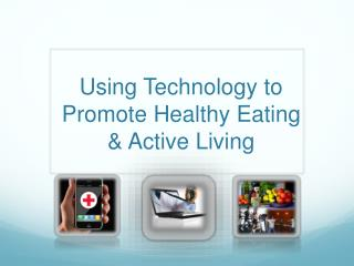Using Technology to Promote Healthy  E ating & Active Living