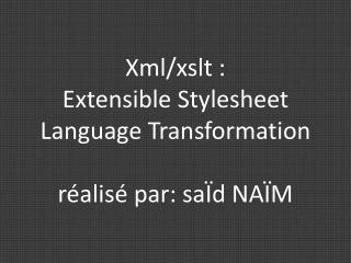 Xml / xslt  : Extensible  S tylesheet  L anguage Transformation réalisé par: saÏd NAÏM