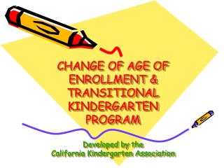 CHANGE OF AGE OF ENROLLMENT  TRANSITIONAL KINDERGARTEN PROGRAM  Developed by the California Kindergarten Association