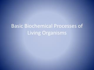 Basic Biochemical Processes of Living Organisms