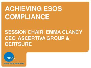 Achieving  esos  compliance session chair: EMMA CLANCY CEO,  ASCERTIVa  GROUP & CERTSURE