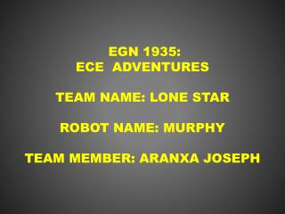 EGN 1935: ECE  Adventures Team name: Lone Star Robot name: Murphy Team member: Aranxa Joseph