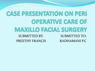 CASE PRESENTATION ON PERI OPERATIVE CARE OF MAXILLO FACIAL SURGERY