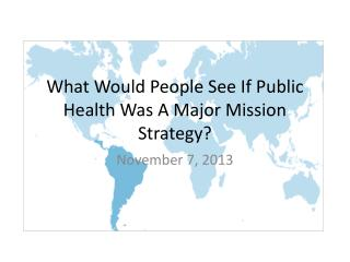 What Would People See If Public Health Was A Major Mission Strategy?