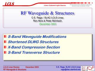 RF Waveguide & Structures  C.E. Rago / SLAC LCLS Linac Ron Akre & Peter McIntosh December 2003