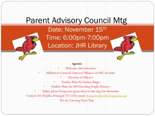Parent Advisory Council Mtg .  Date: November 15 th Time: 6:00pm-7:00pm Location: JHR Library