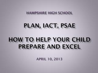 Hampshire High School PLAN, IACT, PSAE How to help your child prepare and excel APRIL 10, 2013