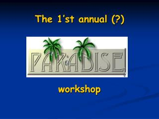 The 1'st annual (?)  workshop