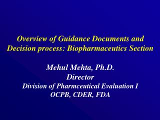 Overview of Guidance Documents and Decision process: Biopharmaceutics Section  Mehul Mehta, Ph.D. Director Division of P