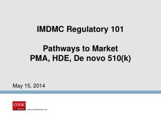 IMDMC Regulatory  101 Pathways to Market PMA, HDE, De novo 510(k)