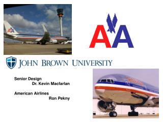 Senior Design Dr. Kevin  Macfarlan American Airlines Ron Pekny