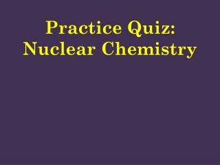 Practice Quiz: Nuclear Chemistry