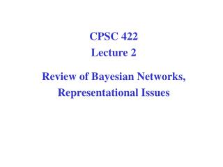 CPSC 422 Lecture 2 Review of Bayesian Networks,  Representational Issues