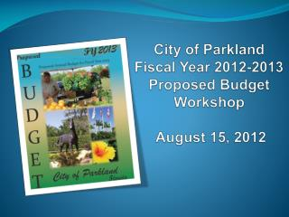 City of Parkland Fiscal  Year 2012-2013 Proposed  Budget Workshop August 15, 2012