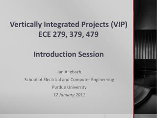 Vertically Integrated Projects (VIP) ECE 279, 379, 479 Introduction Session