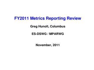FY2011 Metrics Reporting Review  Greg Hunolt, Columbus ES-DSWG / MPARWG November, 2011