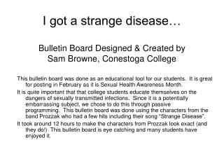 I got a strange disease   Bulletin Board Designed  Created by  Sam Browne, Conestoga College