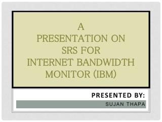 A  PRESENTATION ON  SRS FOR  INTERNET BANDWIDTH  MONITOR (IBM)