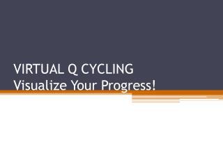 VIRTUAL Q CYCLING Visualize Your Progress!