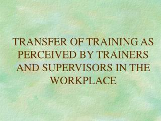 TRANSFER OF TRAINING AS PERCEIVED BY TRAINERS AND SUPERVISORS IN THE WORKPLACE