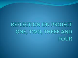 REFLECTION ON PROJECT ONE, TWO, THREE AND FOUR