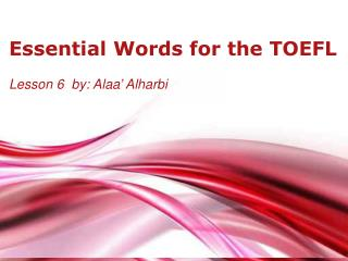 Essential  Words  for the TOEFL Lesson  6   by:  Alaa '  Alharbi