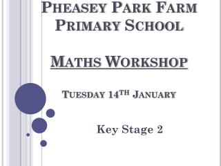 Pheasey  Park Farm Primary School Maths Workshop Tuesday 14 th  January