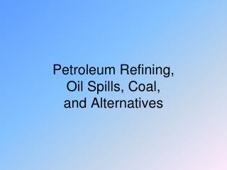 Petroleum Refining, Oil Spills, Coal, and Alternatives
