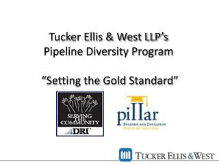 "Tucker Ellis & West LLP's      Pipeline Diversity Program        ""Setting the Gold Standard"""