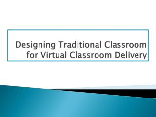 Designing Traditional Classroom for Virtual Classroom Delivery