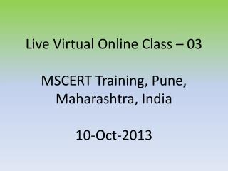 Live Virtual Online Class �  03 MSCERT Training, Pune, Maharashtra, India 10 -Oct-2013