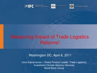 Measuring Impact  of  Trade Logistics Reforms !   Washington DC,  April  6, 2011
