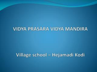 VIDYA PRASARA VIDYA MANDIRA Village school –  Hejamadi K odi