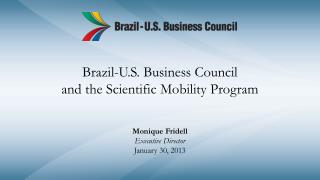 Brazil-U.S. Business Council and the Scientific Mobility Program Monique Fridell