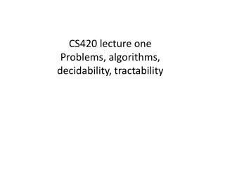 CS420 lecture one Problems, algorithms,  decidability, tractability