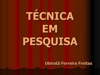 TÉCNICA EM PESQUISA Ubiratã Ferreira Freitas