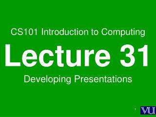 CS101 Introduction to Computing Lecture 31 Developing Presentations