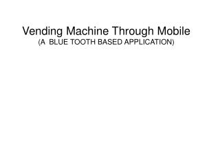 Vending Machine Through Mobile  (A  BLUE TOOTH BASED APPLICATION)