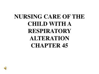 NURSING CARE OF THE CHILD WITH A RESPIRATORY ALTERATION CHAPTER 45