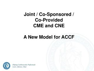Joint / Co-Sponsored /  Co-Provided  CME and CNE A New Model for ACCF