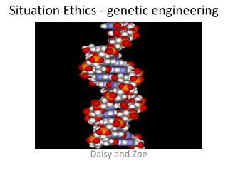 Situation Ethics  - genetic  engineering