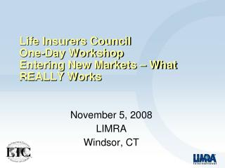Life Insurers Council  One-Day Workshop Entering New Markets – What REALLY Works