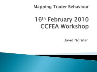 Mapping Trader Behaviour 16 th  February 2010 CCFEA Workshop