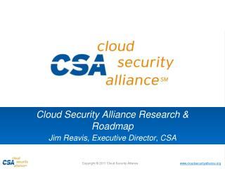 Cloud Security Alliance Research & Roadmap Jim  Reavis , Executive Director, CSA
